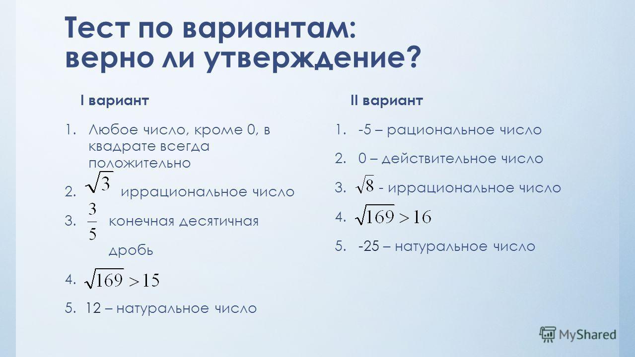 Тест по вариантам: верно ли утверждение? II вариант 1.-5 – рациональное число 2.0 – действительное число 3. - иррациональное число 4. 5.-25 – натуральное число I вариант 1.Любое число, кроме 0, в квадрате всегда положительно 2. иррациональное число 3