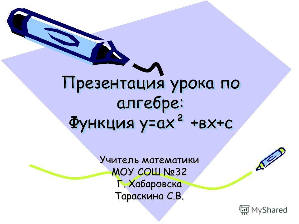 Презентация урока по алгебре: Функция у=ах² +вх+с Учитель математики МОУ СОШ 32 Г. Хабаровска Тараскина С.В.