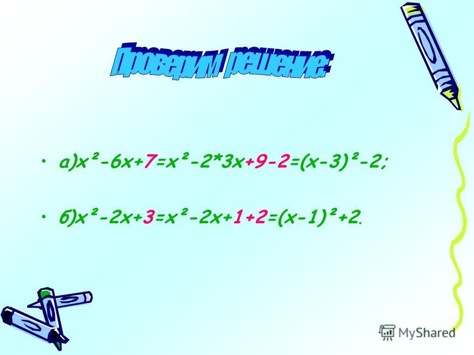 а)х²-6х+7=х²-2*3х+9-2=(х-3)²-2; б)х²-2х+3=х²-2х+1+2=(х-1)²+2.