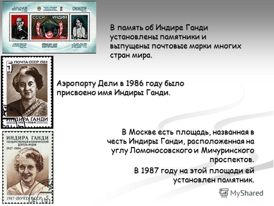В Москве есть площадь, названная в честь Индиры Ганди, расположенная на углу Ломоносовского и Мичуринского проспектов. В 1987 году на этой площади ей установлен памятник. В память об Индире Ганди установлены памятники и выпущены почтовые марки многих