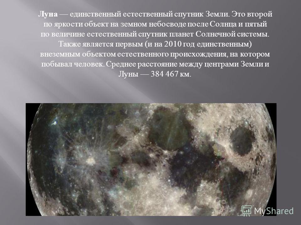 Луна единственный естественный спутник Земли. Это второй по яркости объект на земном небосводе после Солнца и пятый по величине естественный спутник планет Солнечной системы. Также является первым ( и на 2010 год единственным ) внеземным объектом ест
