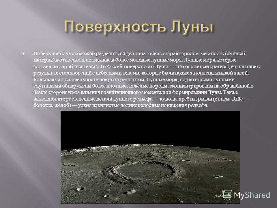 Поверхность Луны можно разделить на два типа : очень старая гористая местность ( лунный материк ) и относительно гладкие и более молодые лунные моря. Лунные моря, которые составляют приблизительно 16 % всей поверхности Луны, это огромные кратеры, воз