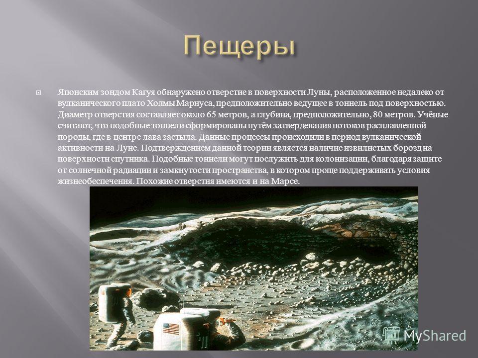 Японским зондом Кагуя обнаружено отверстие в поверхности Луны, расположенное недалеко от вулканического плато Холмы Мариуса, предположительно ведущее в тоннель под поверхностью. Диаметр отверстия составляет около 65 метров, а глубина, предположительн