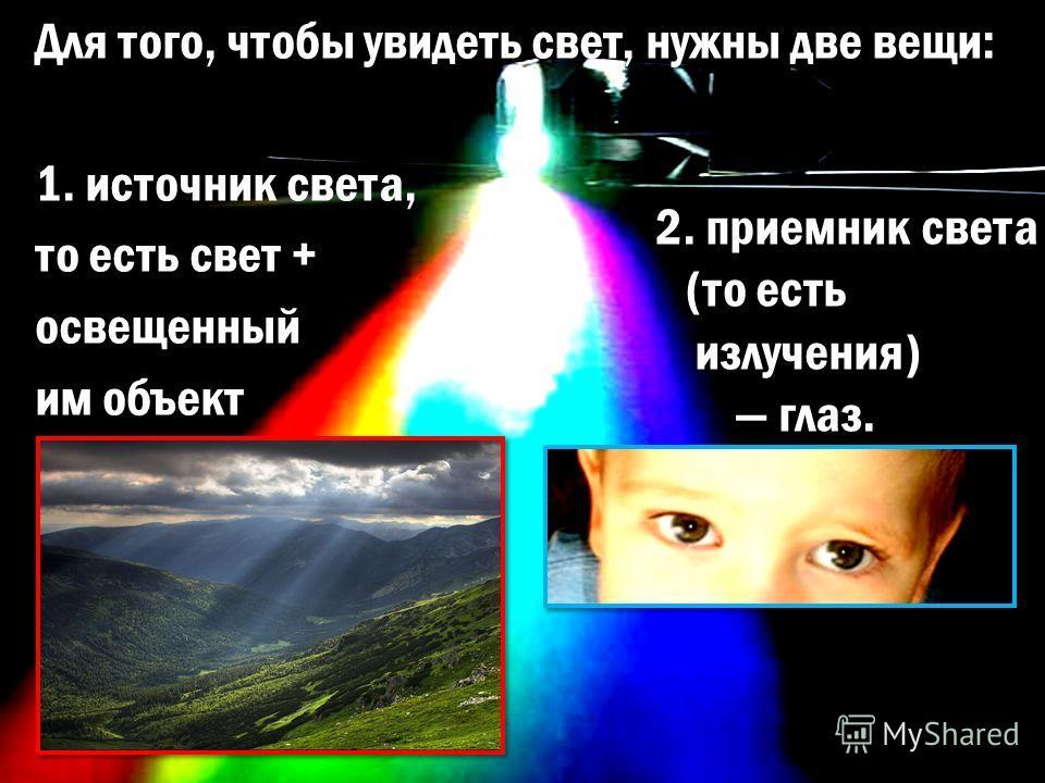Для того, чтобы увидеть свет, нужны две вещи: 1. источник света, то есть свет + освещенный им объект 2. приемник света (то есть излучения) глаз.