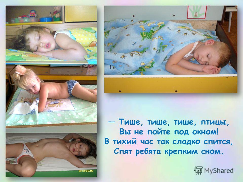 Тише, тише, тише, птицы, Вы не пойте под окном! В тихий час так сладко спится, Спят ребята крепким сном.