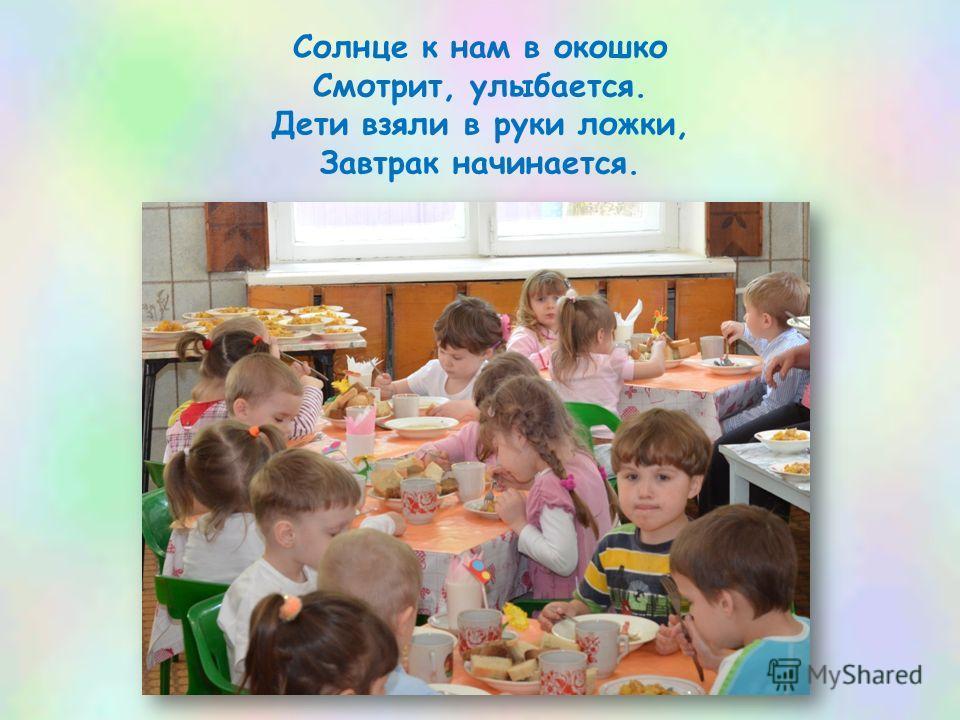 Солнце к нам в окошко Смотрит, улыбается. Дети взяли в руки ложки, Завтрак начинается.
