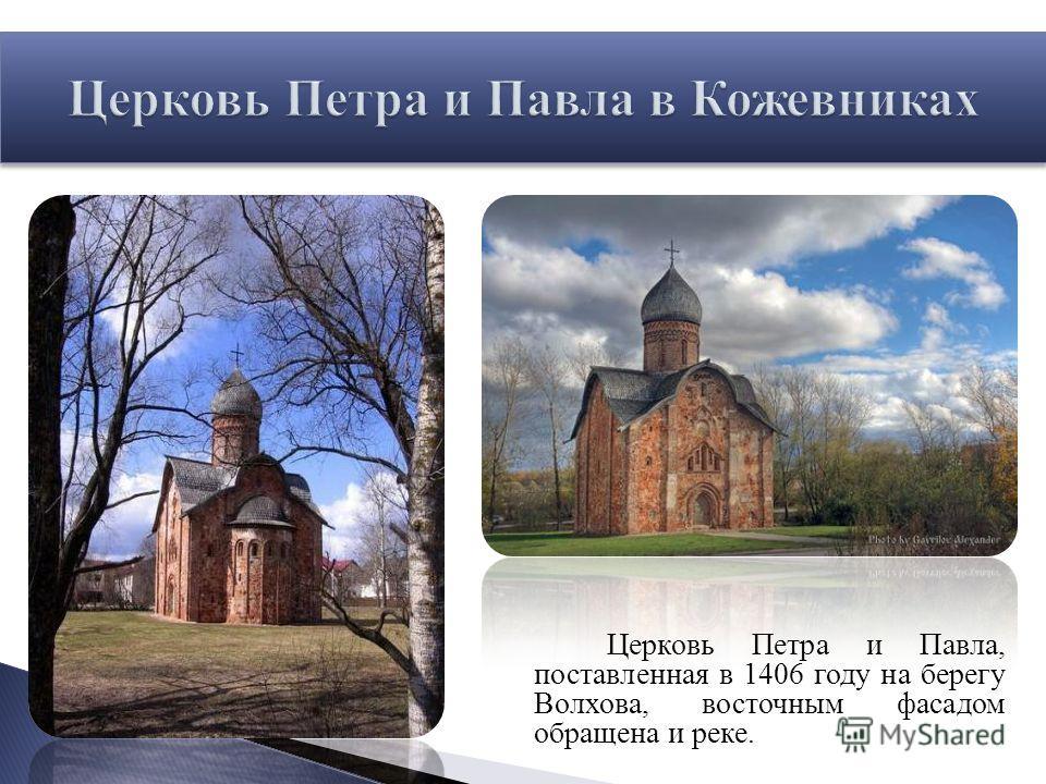 Церковь Петра и Павла, поставленная в 1406 году на берегу Волхова, восточным фасадом обращена и реке.