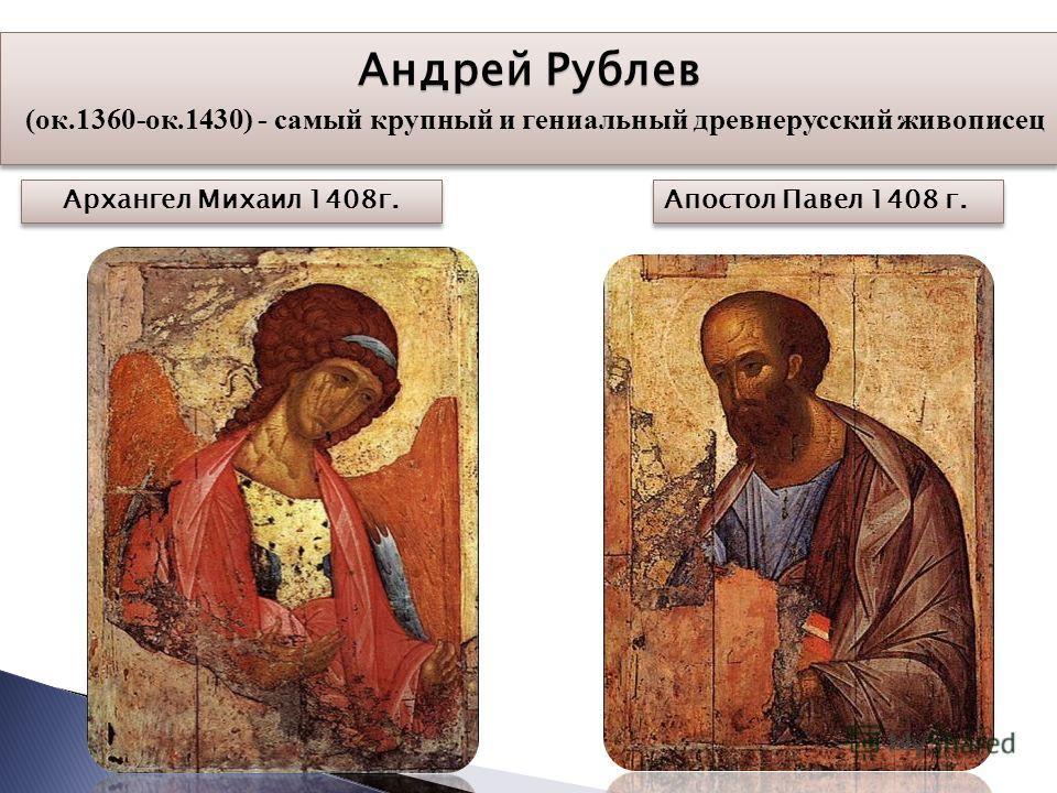 Архангел Михаил 1408г. Апостол Павел 1408 г. Андрей Рублев Андрей Рублев (ок.1360-ок.1430) - самый крупный и гениальный древнерусский живописец