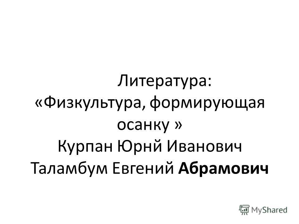 Литература: «Физкультура, формирующая осанку » Курпан Юрнй Иванович Таламбум Евгений Абрамович