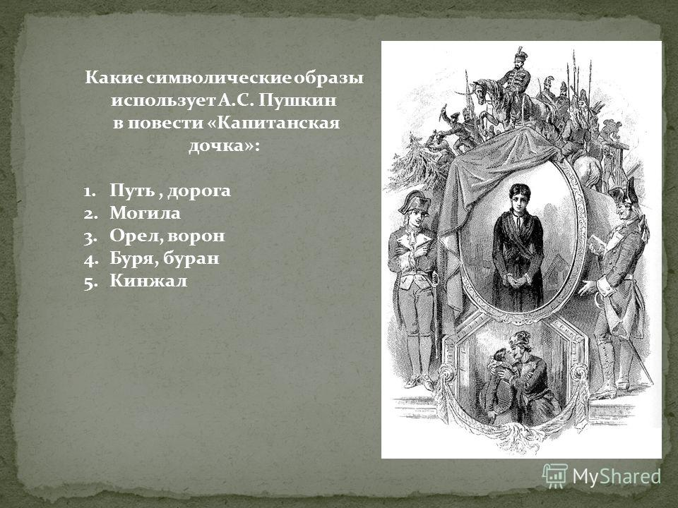 Какие символические образы использует А.С. Пушкин в повести «Капитанская дочка»: 1.Путь, дорога 2.Могила 3.Орел, ворон 4.Буря, буран 5.Кинжал