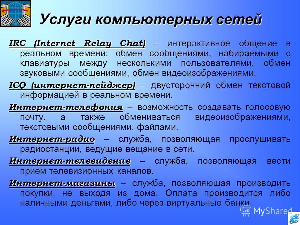 Услуги компьютерных сетей IRC (Internet Relay Chat) IRC (Internet Relay Chat) – интерактивное общение в реальном времени: обмен сообщениями, набираемыми с клавиатуры между несколькими пользователями, обмен звуковыми сообщениями, обмен видеоизображени