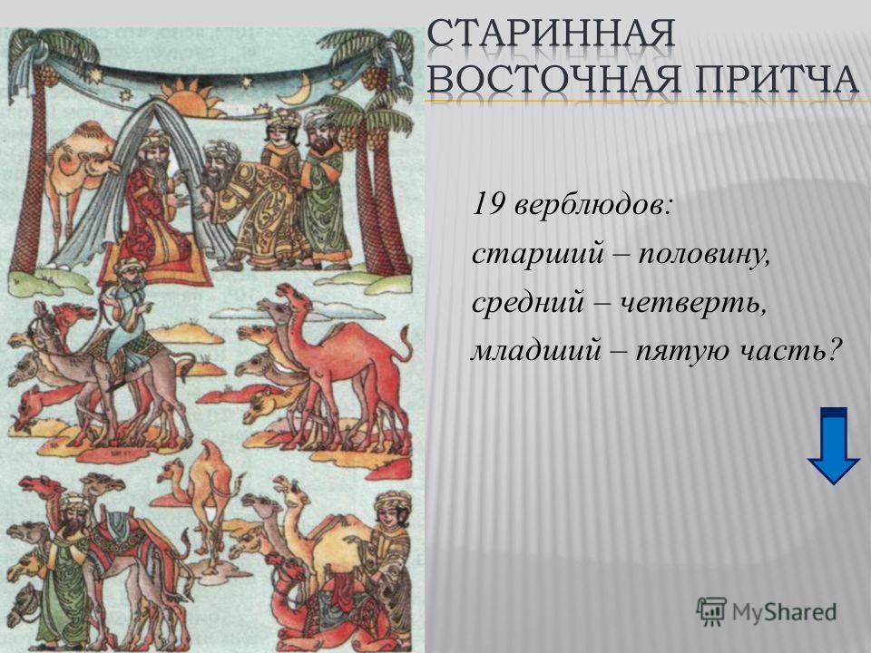 19 верблюдов: старший – половину, средний – четверть, младший – пятую часть?