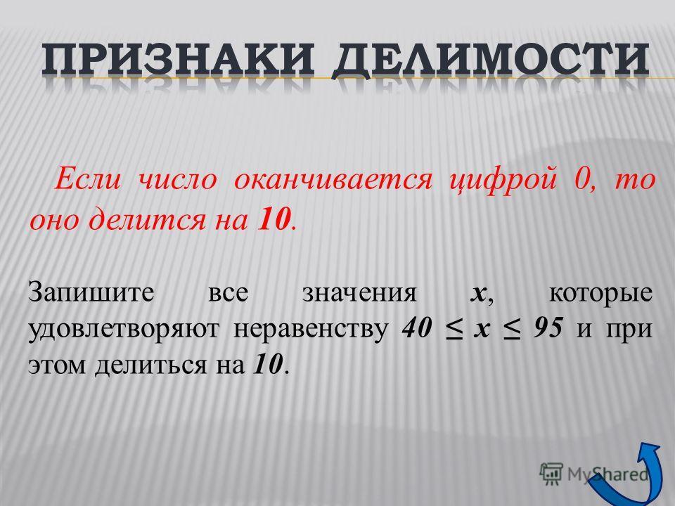 Если число оканчивается цифрой 0, то оно делится на 10. Запишите все значения x, которые удовлетворяют неравенству 40 x 95 и при этом делиться на 10.