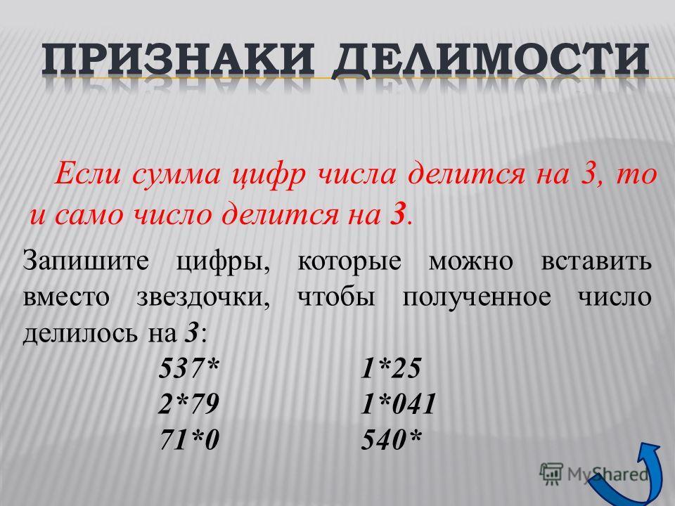 Если сумма цифр числа делится на 3, то и само число делится на 3. Запишите цифры, которые можно вставить вместо звездочки, чтобы полученное число делилось на 3: 537*1*25 2*791*041 71*0540*