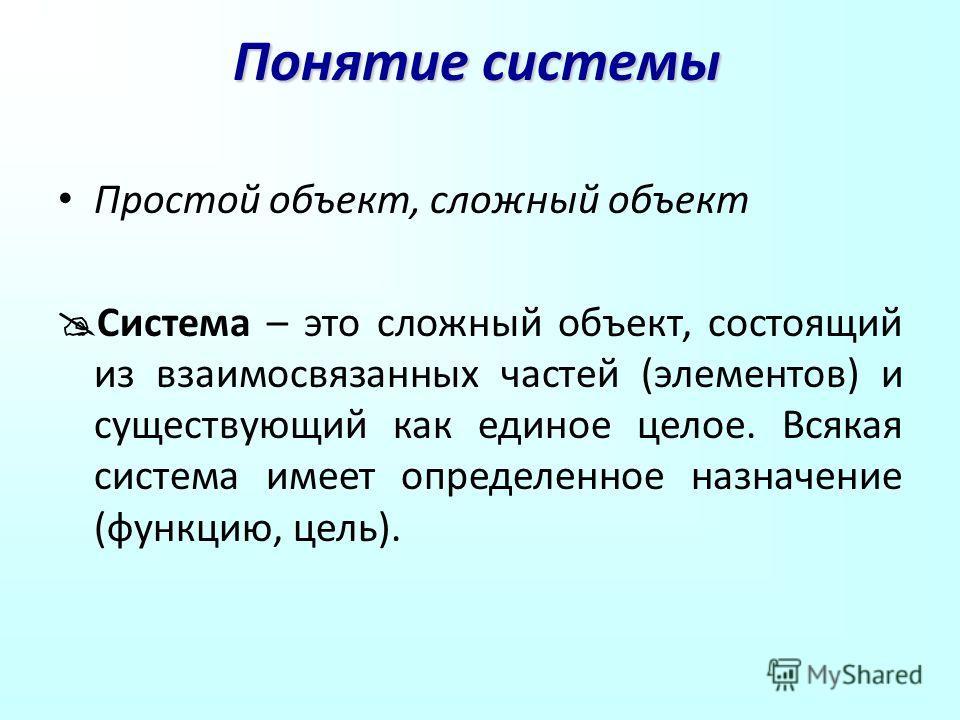 Понятие системы Простой объект, сложный объект Система – это сложный объект, состоящий из взаимосвязанных частей (элементов) и существующий как единое целое. Всякая система имеет определенное назначение (функцию, цель).