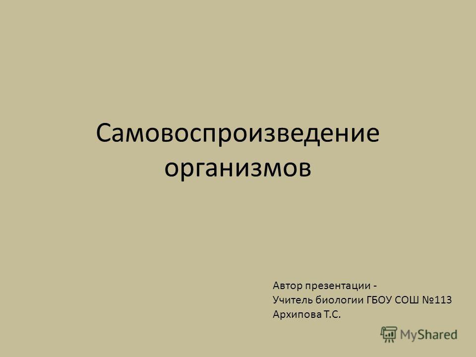 Самовоспроизведение организмов Автор презентации - Учитель биологии ГБОУ СОШ 113 Архипова Т.С.