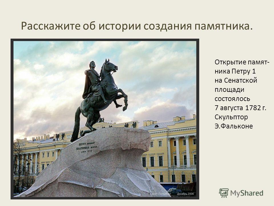 Расскажите об истории создания памятника. Открытие памят- ника Петру 1 на Сенатской площади состоялось 7 августа 1782 г. Скульптор Э.Фальконе