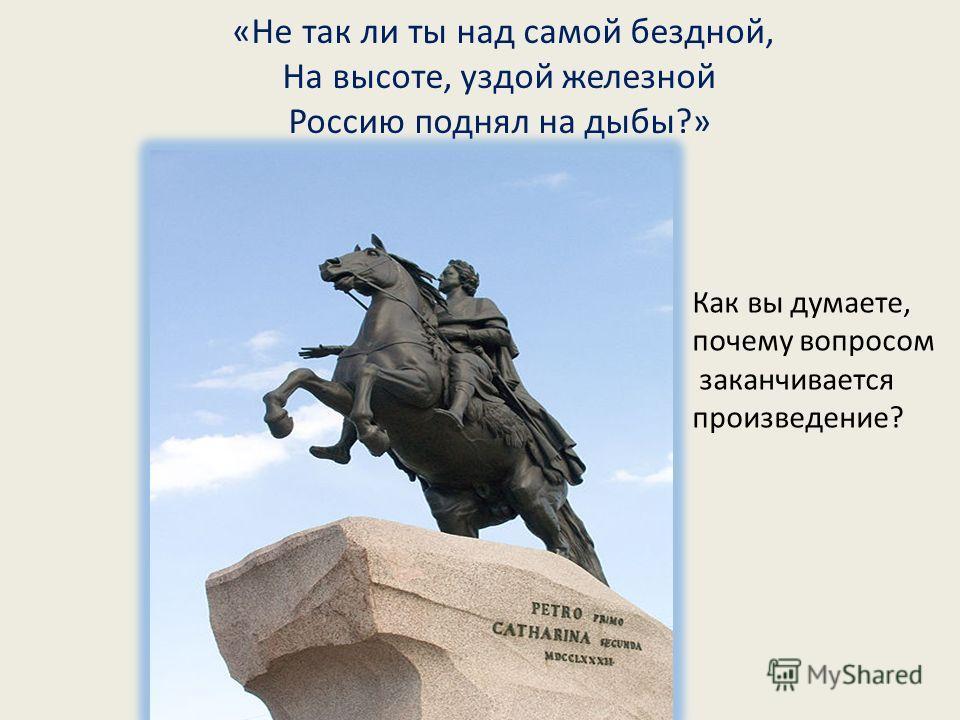 «Не так ли ты над самой бездной, На высоте, уздой железной Россию поднял на дыбы?» Как вы думаете, почему вопросом заканчивается произведение?