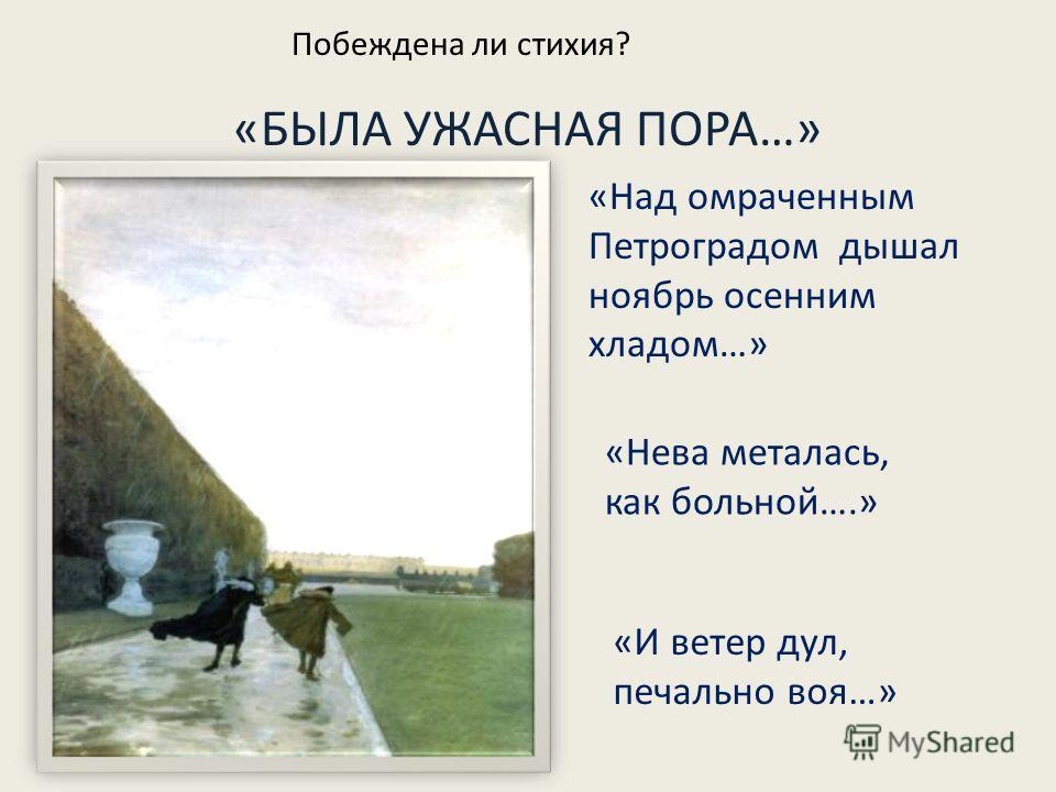 «БЫЛА УЖАСНАЯ ПОРА…» «Над омраченным Петроградом дышал ноябрь осенним хладом…» «Нева металась, как больной….» «И ветер дул, печально воя…» Побеждена ли стихия?