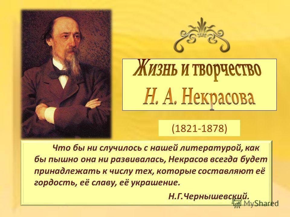 (1821-1878) Что бы ни случилось с нашей литературой, как бы пышно она ни развивалась, Некрасов всегда будет принадлежать к числу тех, которые составляют её гордость, её славу, её украшение. Н.Г.Чернышевский.