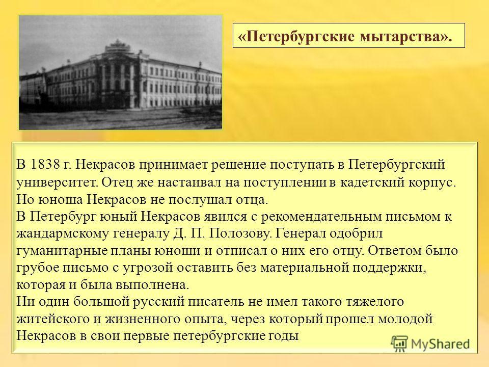 В 1838 г. Некрасов принимает решение поступать в Петербургский университет. Отец же настаивал на поступлении в кадетский корпус. Но юноша Некрасов не послушал отца. В Петербург юный Некрасов явился с рекомендательным письмом к жандармскому генералу Д