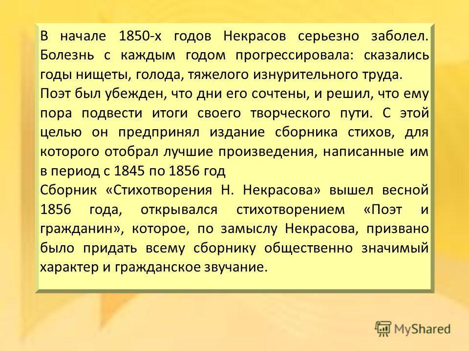 В начале 1850-х годов Некрасов серьезно заболел. Болезнь с каждым годом прогрессировала: сказались годы нищеты, голода, тяжелого изнурительного труда. Поэт был убежден, что дни его сочтены, и решил, что ему пора подвести итоги своего творческого пути