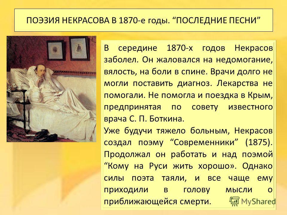ПОЭЗИЯ НЕКРАСОВА В 1870-е годы. ПОСЛЕДНИЕ ПЕСНИ В середине 1870-х годов Некрасов заболел. Он жаловался на недомогание, вялость, на боли в спине. Врачи долго не могли поставить диагноз. Лекарства не помогали. Не помогла и поездка в Крым, предпринятая