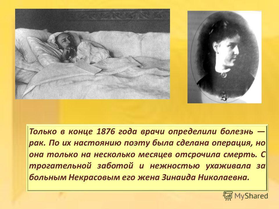 Только в конце 1876 года врачи определили болезнь рак. По их настоянию поэту была сделана операция, но она только на несколько месяцев отсрочила смерть. С трогательной заботой и нежностью ухаживала за больным Некрасовым его жена Зинаида Николаевна.