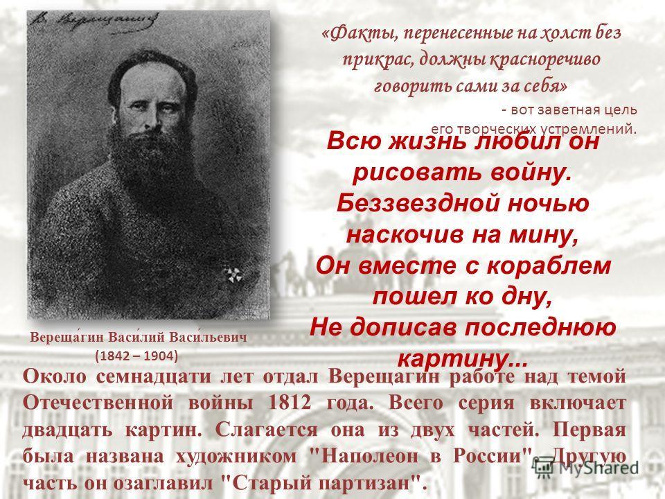 Вереща́гин Васи́лий Васи́льевич (1842 – 1904) «Факты, перенесенные на холст без прикрас, должны красноречиво говорить сами за себя» - вот заветная цель его творческих устремлений. Около семнадцати лет отдал Верещагин работе над темой Отечественной во