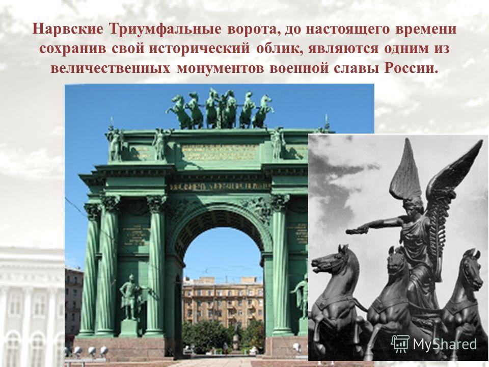 Нарвские Триумфальные ворота, до настоящего времени сохранив свой исторический облик, являются одним из величественных монументов военной славы России.