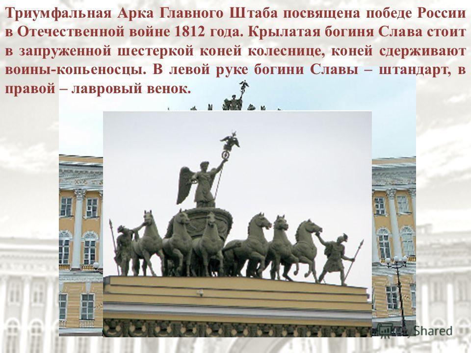 Триумфальная Арка Главного Штаба посвящена победе России в Отечественной войне 1812 года. Крылатая богиня Слава стоит в запруженной шестеркой коней колеснице, коней сдерживают воины-копьеносцы. В левой руке богини Славы – штандарт, в правой – лавровы