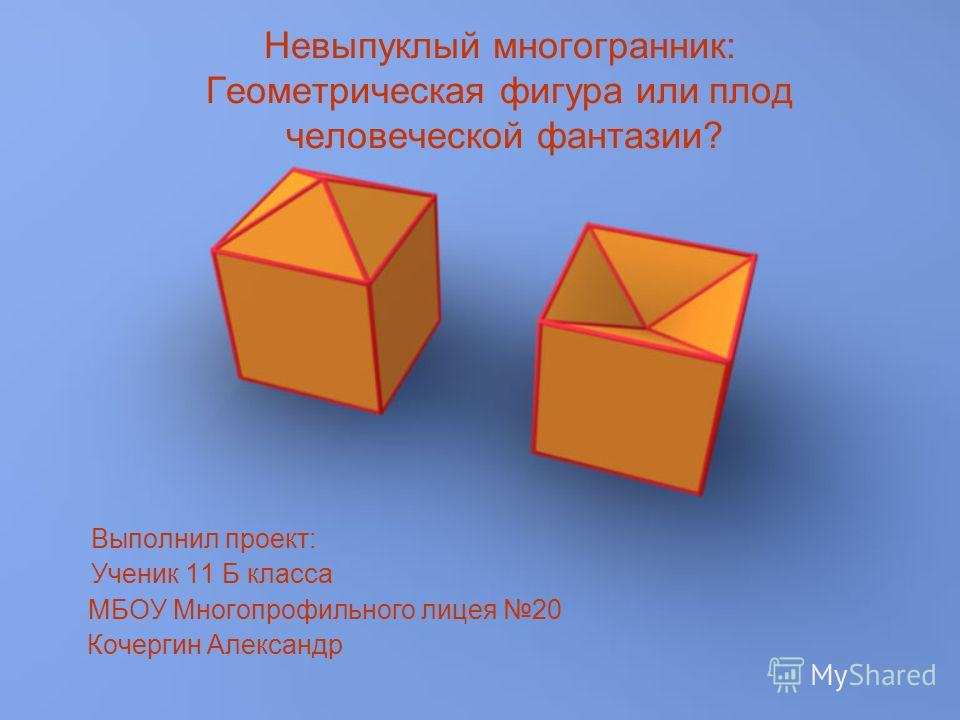 Невыпуклый многогранник: Геометрическая фигура или плод человеческой фантазии? Выполнил проект: Ученик 11 Б класса МБОУ Многопрофильного лицея 20 Кочергин Александр