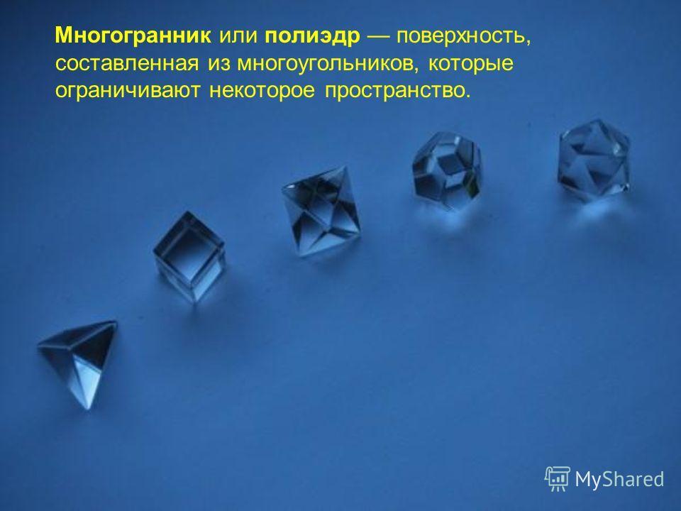 Многогранник или полиэдр поверхность, составленная из многоугольников, которые ограничивают некоторое пространство.