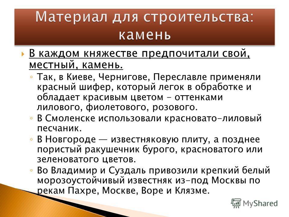 В каждом княжестве предпочитали свой, местный, камень. Так, в Киеве, Чернигове, Переславле применяли красный шифер, который легок в обработке и обладает красивым цветом - оттенками лилового, фиолетового, розового. В Смоленске использовали красновато-