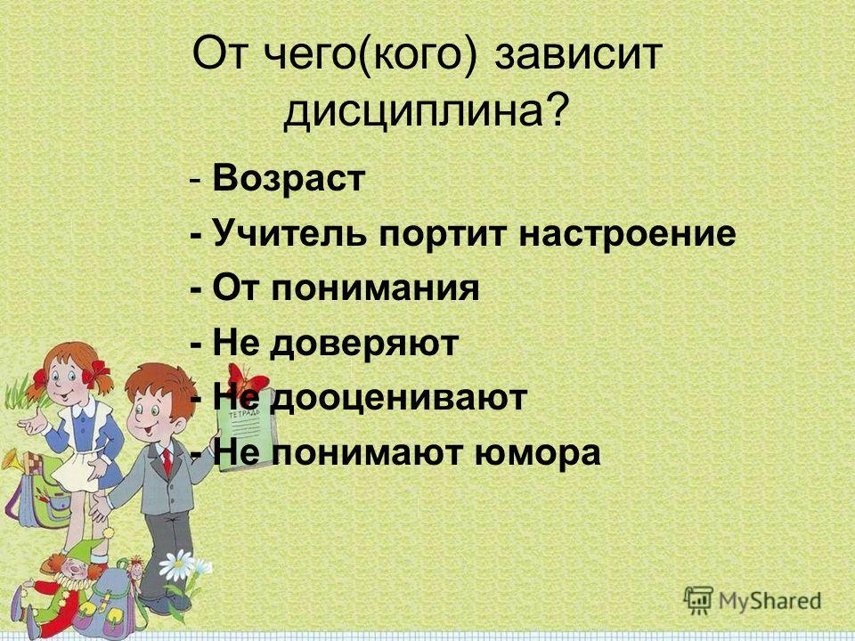От чего(кого) зависит дисциплина? - Возраст - Учитель портит настроение - От понимания - Не доверяют - Не дооценивают - Не понимают юмора