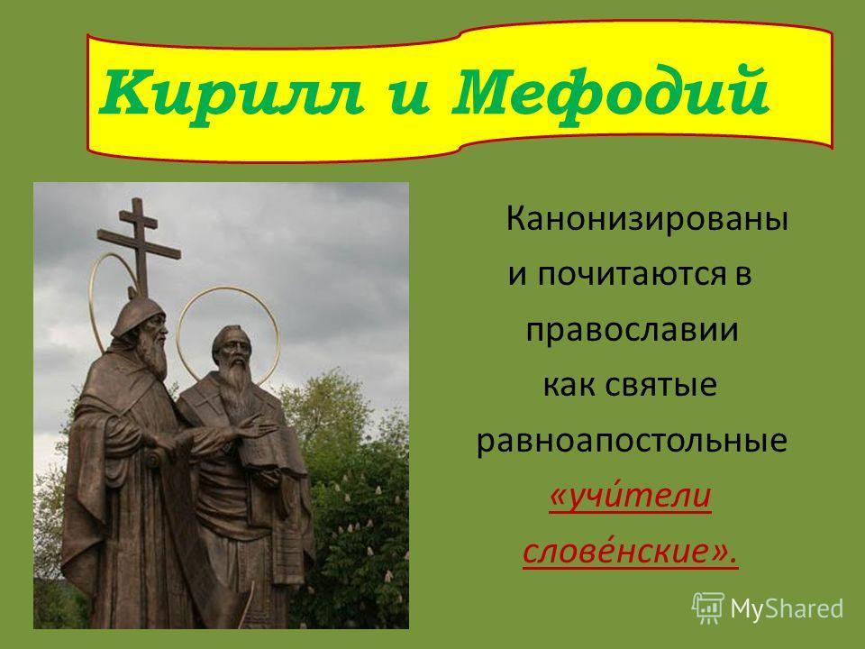 Канонизированы и почитаются в православии как святые равноапостольные «учи́тели слове́нские». Кирилл и Мефодий
