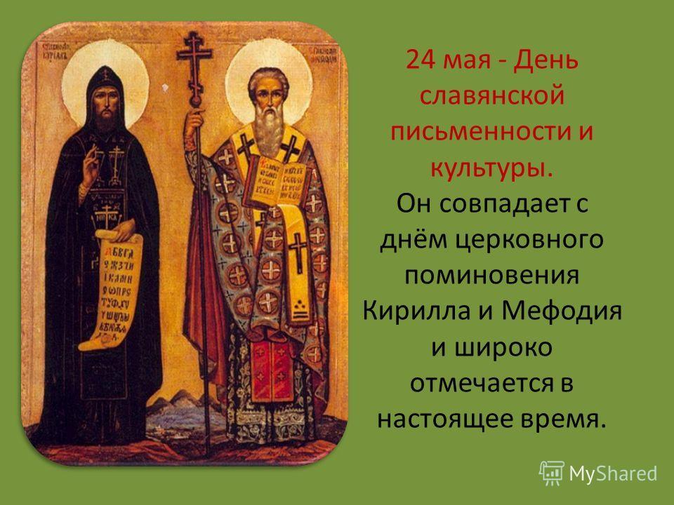 24 мая - День славянской письменности и культуры. Он совпадает с днём церковного поминовения Кирилла и Мефодия и широко отмечается в настоящее время.