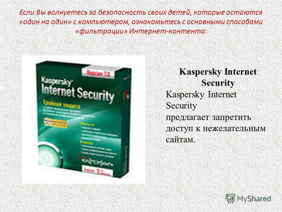 Если Вы волнуетесь за безопасность своих детей, которые остаются «один на один» с компьютером, ознакомьтесь с основными способами «фильтрации» Интернет-контента: Kaspersky Internet Security Kaspersky Internet Security предлагает запретить доступ к не