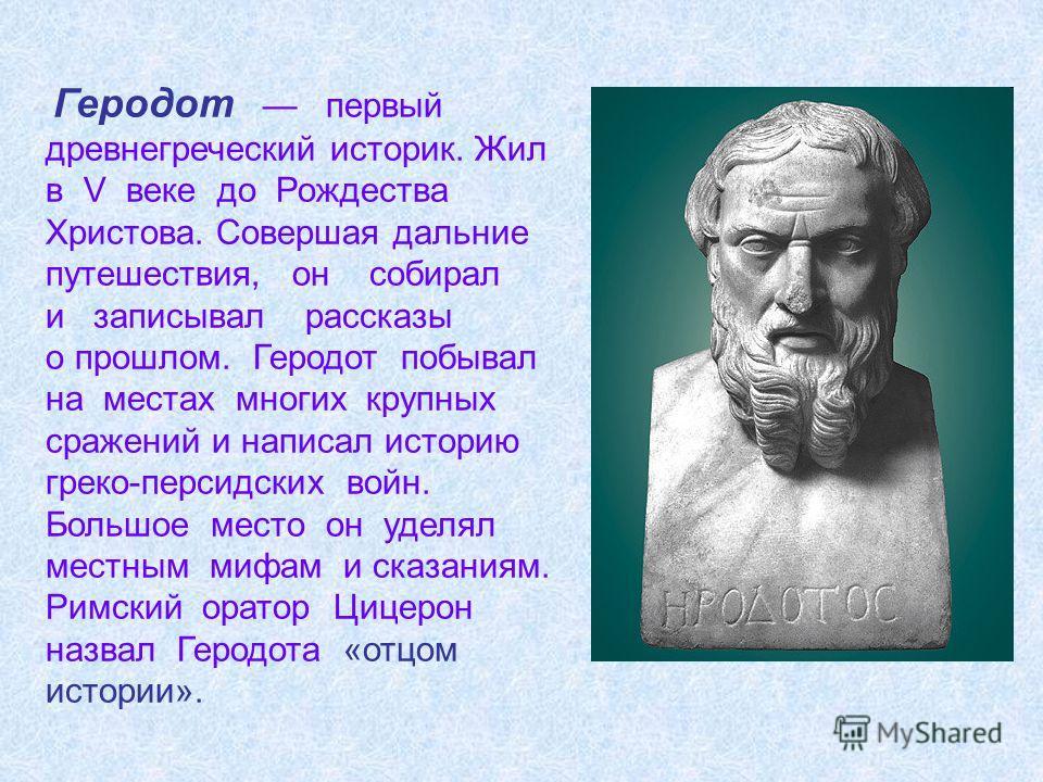 Геродот первый древнегреческий историк. Жил в V веке до Рождества Христова. Совершая дальние путешествия, он собирал и записывал рассказы о прошлом. Геродот побывал на местах многих крупных сражений и написал историю греко-персидских войн. Большое ме