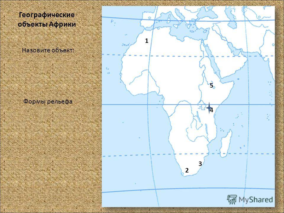 Географические объекты Африки Назовите объект: Формы рельефа 1 2 3 4 5