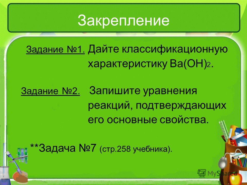 Закрепление Задание 1. Дайте классификационную характеристику Ba(OH) 2. Задание 2. Запишите уравнения реакций, подтверждающих его основные свойства. **Задача 7 (стр.258 учебника).