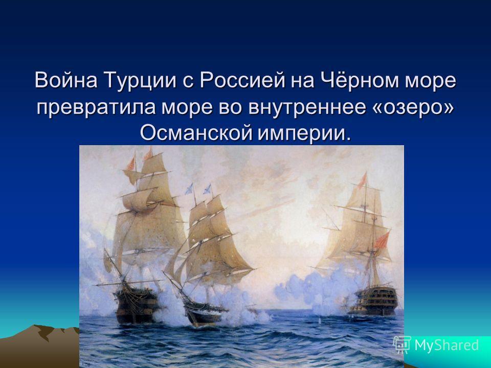 Война Турции с Россией на Чёрном море превратила море во внутреннее «озеро» Османской империи. Война Турции с Россией на Чёрном море превратила море во внутреннее «озеро» Османской империи.