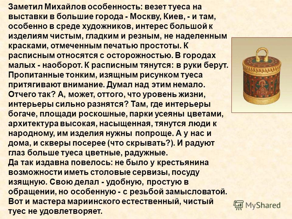 Заметил Михайлов особенность: везет туеса на выставки в большие города - Москву, Киев, - и там, особенно в среде художников, интерес большой к изделиям чистым, гладким и резным, не наделенным красками, отмеченным печатью простоты. К расписным относят