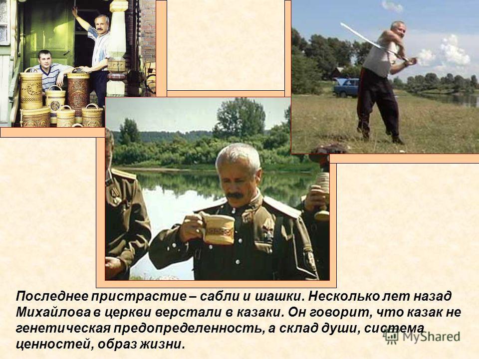 Последнее пристрастие – сабли и шашки. Несколько лет назад Михайлова в церкви верстали в казаки. Он говорит, что казак не генетическая предопределенность, а склад души, система ценностей, образ жизни.