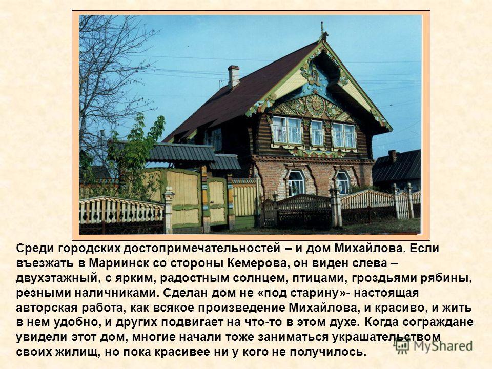 Среди городских достопримечательностей – и дом Михайлова. Если въезжать в Мариинск со стороны Кемерова, он виден слева – двухэтажный, с ярким, радостным солнцем, птицами, гроздьями рябины, резными наличниками. Сделан дом не «под старину»- настоящая а