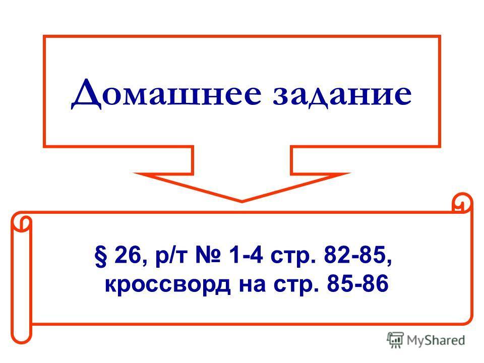 Домашнее задание § 26, р/т 1-4 стр. 82-85, кроссворд на стр. 85-86