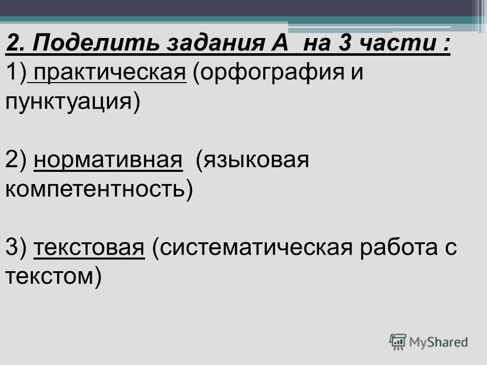 2. Поделить задания А на 3 части : 1) практическая (орфография и пунктуация) 2) нормативная (языковая компетентность) 3) текстовая (систематическая работа с текстом)
