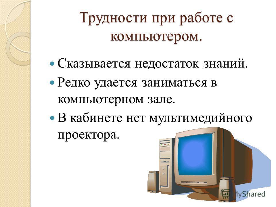 Трудности при работе с компьютером. Сказывается недостаток знаний. Редко удается заниматься в компьютерном зале. В кабинете нет мультимедийного проектора.