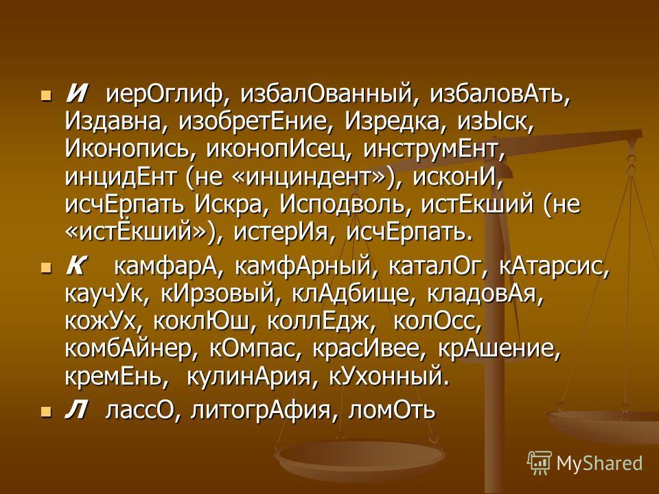 ИиерОглиф, избалОванный, избаловАть, Издавна, изобретЕние, Изредка, изЫск, Иконопись, иконопИсец, инструмЕнт, инцидЕнт (не «инциндент»), исконИ, исчЕрпать Искра, Исподволь, истЕкший (не «истЁкший»), истерИя, исчЕрпать. ИиерОглиф, избалОванный, избало