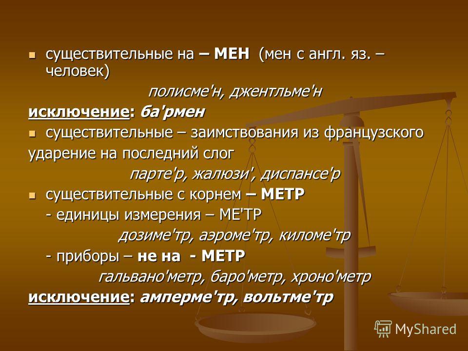 существительные на – МЕН (мен с англ. яз. – человек) существительные на – МЕН (мен с англ. яз. – человек) полисме'н, джентльме'н исключение: ба'рмен существительные – заимствования из французского существительные – заимствования из французского ударе